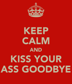 keep-calm-and-kiss-your-ass-goodbye-1